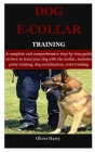 Dog E collar Training: A complete and comprehensive step-by-step guide on how to train your dog with the ecollar, includes potty training, do Cover Image