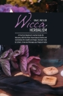 Wicca Herbalism: A Practical Beginner's Herbal Guide for Wiccans, with the Must-Have Natural Herbs and Gemstones for Health and Magic. Cover Image
