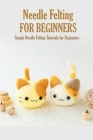 Needle Felting for Beginners: Simple Needle Felting Tutorials for Beginners: Easy but Awesome Needle Felting Projects for Beginners Book Cover Image