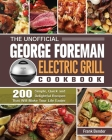 The Unofficial George Foreman Electric Grill Cookbook: 200 Simple, Quick and Delightful Recipes That Will Make Your Life Easier Cover Image