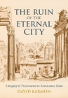 The Ruin of the Eternal City: Antiquity and Preservation in Renaissance Rome Cover Image