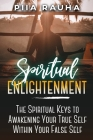 Spiritual Enlightenment: The Spiritual Keys to Awakening Your True Self Within Your False Self Cover Image