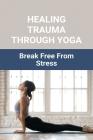 Healing Trauma Through Yoga: Break Free From Stress: Healing Trauma With Yoga Cover Image