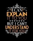 I Can Explain It To You But I Can't Understand It For You: Teacher Appreciation Notebook Or Journal Cover Image