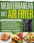 Mediterranean Diet Air Fryer Cookbook for Beginners: Easy, Delicious & Healthy Mediterranean Diet Recipes to Heal Your Body & Help You Lose Weight (30 Cover Image