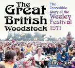 The Great British Woodstock: The Incredible Story of the Weeley Festival 1971 Cover Image