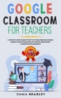 Google Classroom for Teachers: A Step-By-Step Guide to Set Up your Online Course, Enrich your Teaching Activities and Boost Students Engagement (Distance Learning #1) Cover Image