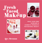 Fresh Faced Makeup: Make Your Own Skincare & Cosmetic Products for Natural Beauty Cover Image
