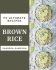 75 Ultimate Brown Rice Recipes: The Best Brown Rice Cookbook that Delights Your Taste Buds Cover Image