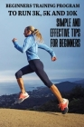 Beginners Training Program To Run 3k, 5k And 10k: Simple And Effective Tips For Beginners: How To Start Running When Overweight Cover Image
