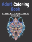Adult Coloring Book STRESS RELIEVING ANIMAL DESIGNS: An Adult Coloring Book with Lions, Elephants, Owls, Horses, Dogs, Cats, and Many More! (Animals w Cover Image