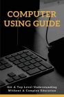 Computer Using Guide: Get A Top Level Understanding Without A Complex Education: The Internet Cover Image