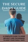 The Secure Dad's Guide: A Complete Guide To Home Security, And Techniques To Keep Your Family Safe: Home Defense Plan Cover Image