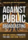 Against Public Broadcasting: Why and How We Should Privatise the ABC Cover Image