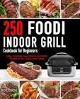 Foodi Indoor Grill Cookbook for Beginners: 250 Crispy, Amazingly Easy, Delicious and Healthy Recipes for Your Crispy Indoor Grilling (Foodi Grill Cook Cover Image