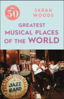 The 50 Greatest Musical Places of the World Cover Image