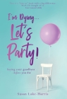 I'm Dying... Let's Party!: Saying your goodbyes before you die Cover Image