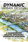 Dynamic Urban Design: A Handbook for Creating Sustainable Communities Worldwide Cover Image