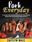 Pork Everyday: A Complete and Functional Cookbook wth 100+ Amazing Recipes That You Can Easily Prepare at Home Cover Image