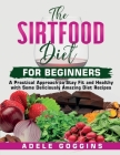 The Sirtfood Diet For Beginners: A Pratical Approach to Stay Fit and Healthy with some Deliciously Amazing Diet Recipes Cover Image