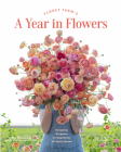 Floret Farm's A Year in Flowers: Designing Gorgeous Arrangements for Every Season (Flower Arranging Book, Bouquet and Floral Design Book) Cover Image