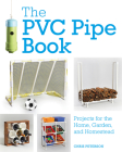 The PVC Pipe Book: Projects for the Home, Garden, and Homestead Cover Image