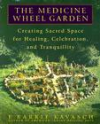 The Medicine Wheel Garden: Creating Sacred Space for Healing, Celebration, and Tranquillity Cover Image