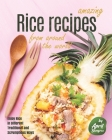 Amazing Rice Recipes from Around the World: Enjoy Rice in Different Traditional and Scrumptious Ways Cover Image