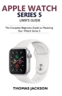 Apple Watch Series 5 User's Guide: The Complete Beginners Guide To Mastering Your iWatch Series 5 Cover Image