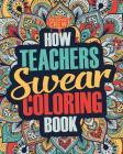 How Teachers Swear Coloring Book: A Funny, Irreverent, Clean Swear Word Teacher Coloring Book Gift Idea Cover Image