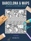 Barcelona & Maps: AN ADULT COLORING BOOK: Barcelona & Maps - 2 Coloring Books In 1 Cover Image