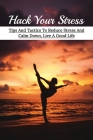 Hack Your Stress: Tips And Tactics To Reduce Stress And Calm Down, Live A Good Life: How To Declutter Your Mind At Night Cover Image