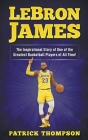 LeBron James: The Inspirational Story of One of the Greatest Basketball Players of All Time! Cover Image