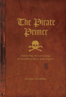 The Pirate Primer: Mastering the Language of Swashbucklers & Rogues Cover Image