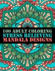 100 Adult Coloring Stress Relieving Mandala Designs: 100 Mandalas Coloring Pages Relaxation and Stress Management Illustrations Calming Colours and Ov Cover Image