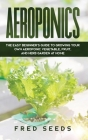 Aeroponics: The Easy Beginner's Guide to Growing Your Own Aeroponic Vegetable, Fruit, and Herb Garden at Home Cover Image