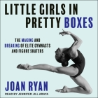 Little Girls in Pretty Boxes Lib/E: The Making and Breaking of Elite Gymnasts and Figure Skaters Cover Image