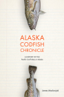 Alaska Codfish Chronicle: A History of the Pacific Cod Fishery in Alaska Cover Image