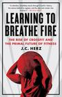 Learning to Breathe Fire: The Rise of CrossFit and the Primal Future of Fitness Cover Image