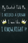 My dentist told me i needed a Crown i was like I Know Right?: Funny dentist or dental assistant notebook great gift for a co worker Cover Image