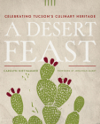 A Desert Feast: Celebrating Tucson's Culinary Heritage (Southwest Center Series ) Cover Image