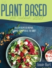 The Plant Based Diet Cookbook 2021: A Simplified Guide To Make Vegetarian Delicious Dishes Cover Image