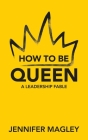 How to Be Queen: A Leadership Fable Cover Image