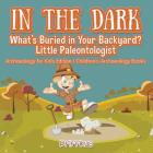 In the Dark: What's Buried in Your Backyard? Little Paleontologist - Archaeology for Kids Edition - Children's Archaeology Books Cover Image