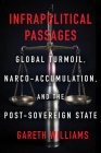 Infrapolitical Passages: Global Turmoil, Narco-Accumulation, and the Post-Sovereign State Cover Image