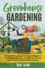 Greenhouse Gardening - The Ultimate Step-by-Step Gardener's Manual for Beginners: Grow Healthy Vegetables, Herbs, and Fruits All-Year-Round and Learn Cover Image