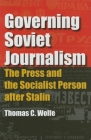 Governing Soviet Journalism: The Press and the Socialist Person After Stalin Cover Image