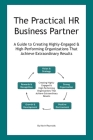 The Practical HR Business Partner: A Guide to Creating Highly-Engaged & High-Performing Organizations That Achieve Extraordinary Results Cover Image