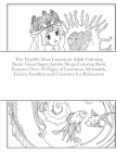 The World's Most Luxurious Adult Coloring Book: Giant Super Jumbo Mega Coloring Book Features Over 30 Pages of Luxurious Mermaids, Fairies, Goddess an Cover Image
