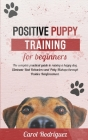 Positive Puppy Training for Beginners: The Complete Practical Guide to Raising a Happy Dog. Eliminate Bad Behaviors and Potty Mishaps through Positive Cover Image